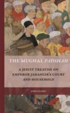 The Mughal Padshah : a Jesuit treatise on Emperor Jahangir's court and household by Jorge Flores Brill, 2015