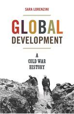 Global Development. A Cold War History, Sara Lorenzini, Princeton University Press, 2019